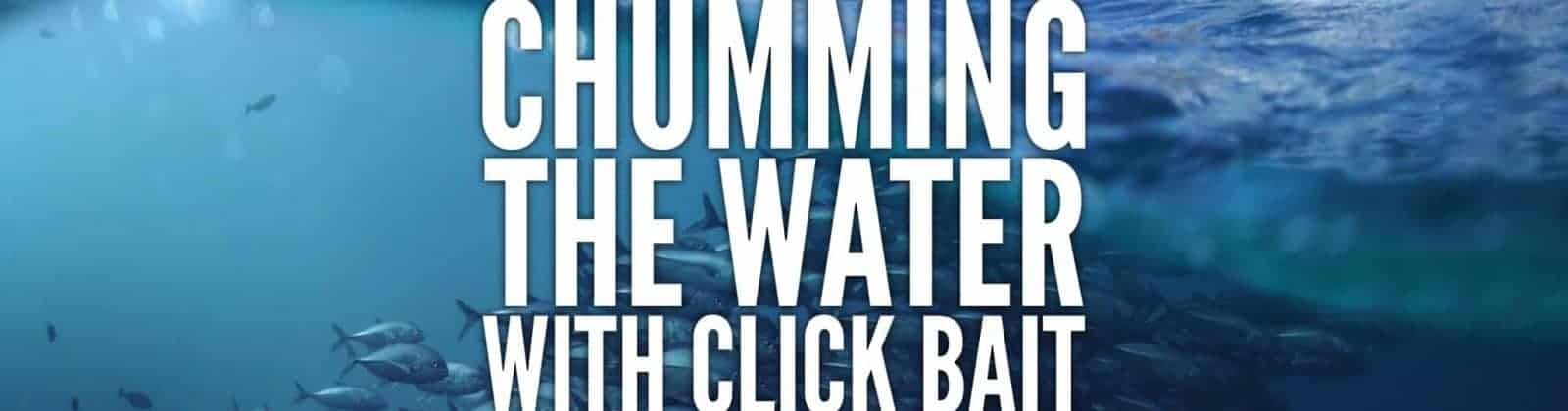 Chumming The Water With Click Bait