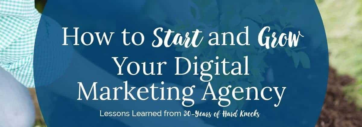 How to Start and Grow Your Digital Marketing Agency - Lessons Learned from 30-Years of Hard Knocks